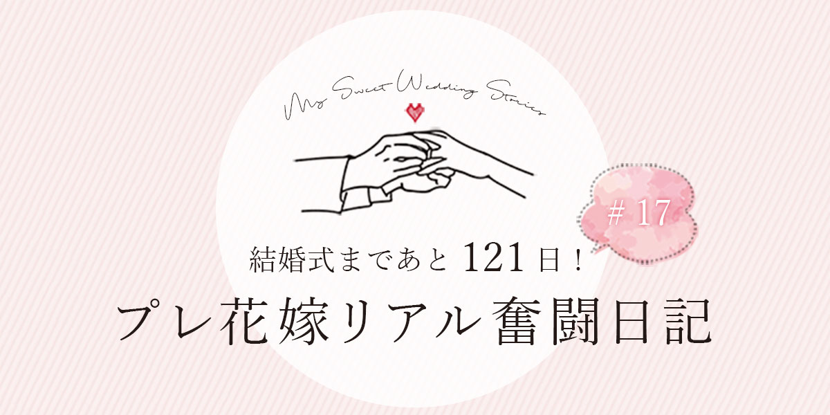 結婚式まであと121日!プレ花嫁リアル奮闘日記#17