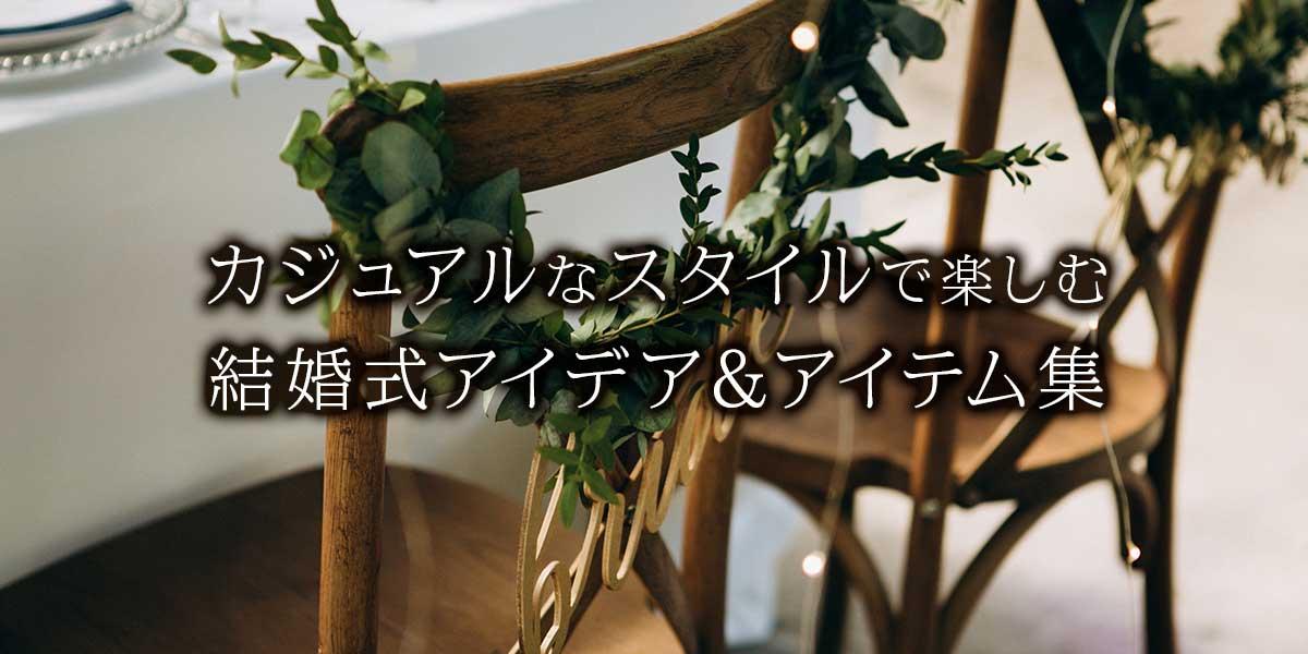カジュアルなスタイルで楽しむ結婚式アイデア&アイテム集