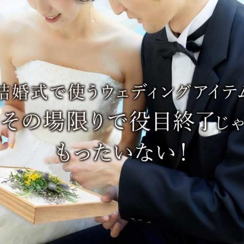 結婚式で使うウェディングアイテムその場限りで役目終了じゃもったいない